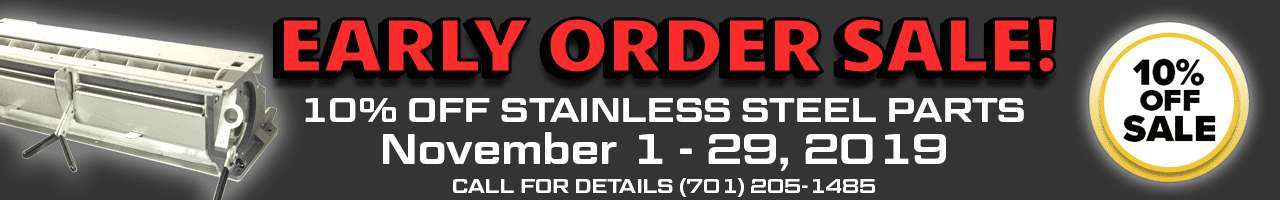 Early Order Sale - 10% off stainless steel parts - November 1 - 29, 2019. Call for details.
